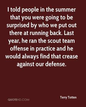 I told people in the summer that you were going to be surprised by who we put out there at running back. Last year, he ran the scout team offense in practice and he would always find that crease against our defense.