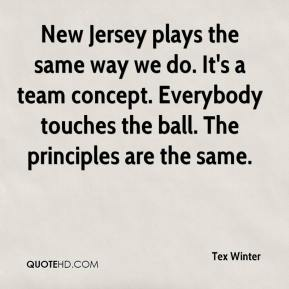 Tex Winter  - New Jersey plays the same way we do. It's a team concept. Everybody touches the ball. The principles are the same.