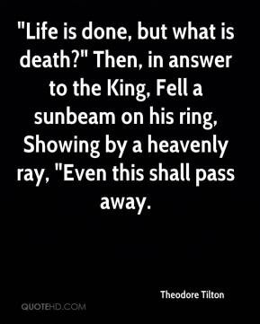 """Theodore Tilton  - """"Life is done, but what is death?"""" Then, in answer to the King, Fell a sunbeam on his ring, Showing by a heavenly ray, """"Even this shall pass away."""