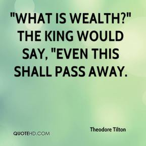 """Theodore Tilton  - """"What is wealth?"""" the king would say, """"Even this shall pass away."""