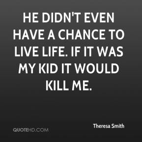 Theresa Smith  - He didn't even have a chance to live life. If it was my kid it would kill me.