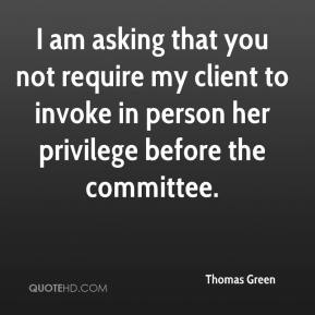 Thomas Green  - I am asking that you not require my client to invoke in person her privilege before the committee.