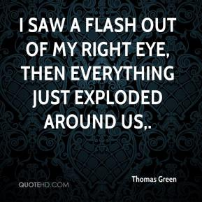 I saw a flash out of my right eye, then everything just exploded around us.