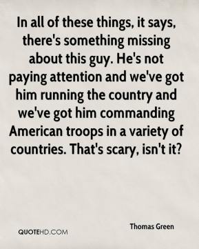 In all of these things, it says, there's something missing about this guy. He's not paying attention and we've got him running the country and we've got him commanding American troops in a variety of countries. That's scary, isn't it?