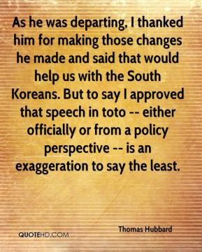 Thomas Hubbard  - As he was departing, I thanked him for making those changes he made and said that would help us with the South Koreans. But to say I approved that speech in toto -- either officially or from a policy perspective -- is an exaggeration to say the least.