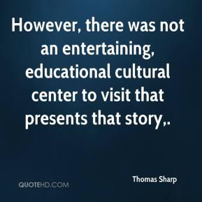 Thomas Sharp  - However, there was not an entertaining, educational cultural center to visit that presents that story.