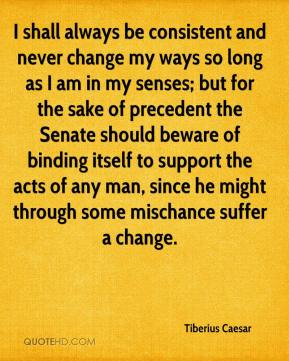 Tiberius Caesar  - I shall always be consistent and never change my ways so long as I am in my senses; but for the sake of precedent the Senate should beware of binding itself to support the acts of any man, since he might through some mischance suffer a change.
