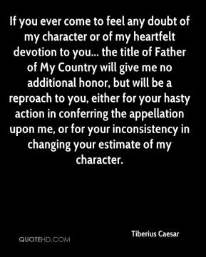 If you ever come to feel any doubt of my character or of my heartfelt devotion to you... the title of Father of My Country will give me no additional honor, but will be a reproach to you, either for your hasty action in conferring the appellation upon me, or for your inconsistency in changing your estimate of my character.