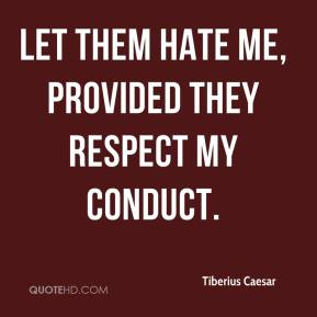 Let them hate me, provided they respect my conduct.