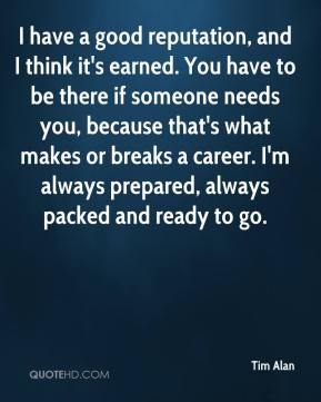Tim Alan  - I have a good reputation, and I think it's earned. You have to be there if someone needs you, because that's what makes or breaks a career. I'm always prepared, always packed and ready to go.