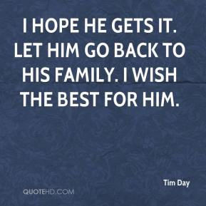 Tim Day  - I hope he gets it. Let him go back to his family. I wish the best for him.