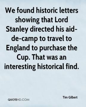 Tim Gilbert  - We found historic letters showing that Lord Stanley directed his aid-de-camp to travel to England to purchase the Cup. That was an interesting historical find.
