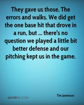 Tim Jamieson  - They gave us those. The errors and walks. We did get the one base hit that drove in a run, but ... there's no question we played a little bit better defense and our pitching kept us in the game.