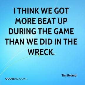 Tim Ryland  - I think we got more beat up during the game than we did in the wreck.