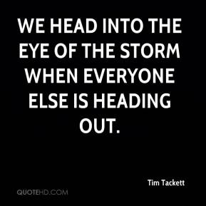 Tim Tackett  - We head into the eye of the storm when everyone else is heading out.
