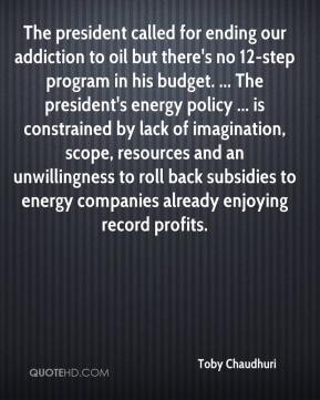 Toby Chaudhuri  - The president called for ending our addiction to oil but there's no 12-step program in his budget. ... The president's energy policy ... is constrained by lack of imagination, scope, resources and an unwillingness to roll back subsidies to energy companies already enjoying record profits.