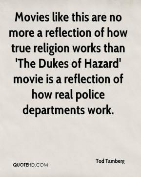 Tod Tamberg  - Movies like this are no more a reflection of how true religion works than 'The Dukes of Hazard' movie is a reflection of how real police departments work.