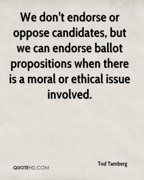 Tod Tamberg  - We don't endorse or oppose candidates, but we can endorse ballot propositions when there is a moral or ethical issue involved.