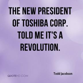 Todd Jacobson  - The new president of Toshiba Corp. told me it's a revolution.