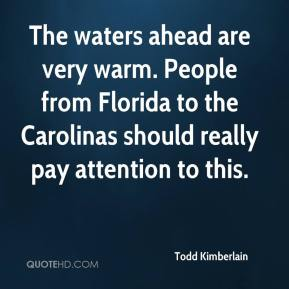 Todd Kimberlain  - The waters ahead are very warm. People from Florida to the Carolinas should really pay attention to this.
