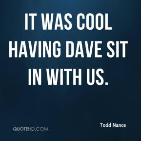 Todd Nance  - It was cool having Dave sit in with us.