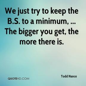Todd Nance  - We just try to keep the B.S. to a minimum, ... The bigger you get, the more there is.