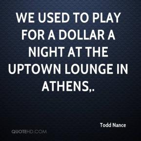 Todd Nance  - We used to play for a dollar a night at the Uptown Lounge in Athens.
