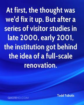 Todd Tubutis  - At first, the thought was we'd fix it up. But after a series of visitor studies in late 2000, early 2001, the institution got behind the idea of a full-scale renovation.