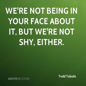 Todd Tubutis  - We're not being in your face about it, but we're not shy, either.