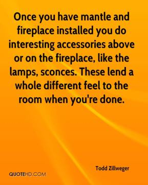 Once you have mantle and fireplace installed you do interesting accessories above or on the fireplace, like the lamps, sconces. These lend a whole different feel to the room when you're done.