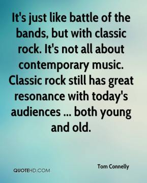 Tom Connelly  - It's just like battle of the bands, but with classic rock. It's not all about contemporary music. Classic rock still has great resonance with today's audiences ... both young and old.