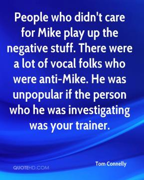 Tom Connelly  - People who didn't care for Mike play up the negative stuff. There were a lot of vocal folks who were anti-Mike. He was unpopular if the person who he was investigating was your trainer.