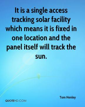 Tom Henley  - It is a single access tracking solar facility which means it is fixed in one location and the panel itself will track the sun.