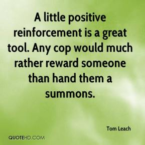 Tom Leach  - A little positive reinforcement is a great tool. Any cop would much rather reward someone than hand them a summons.