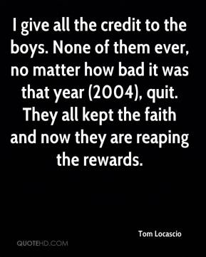 I give all the credit to the boys. None of them ever, no matter how bad it was that year (2004), quit. They all kept the faith and now they are reaping the rewards.