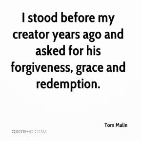 Tom Malin  - I stood before my creator years ago and asked for his forgiveness, grace and redemption.