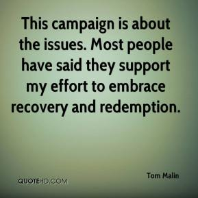 Tom Malin  - This campaign is about the issues. Most people have said they support my effort to embrace recovery and redemption.