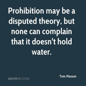 Tom Masson  - Prohibition may be a disputed theory, but none can complain that it doesn't hold water.