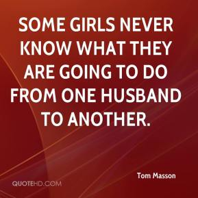 Tom Masson  - Some girls never know what they are going to do from one husband to another.