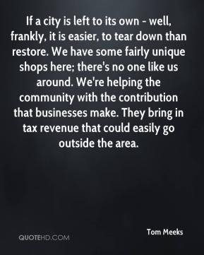 Tom Meeks  - If a city is left to its own - well, frankly, it is easier, to tear down than restore. We have some fairly unique shops here; there's no one like us around. We're helping the community with the contribution that businesses make. They bring in tax revenue that could easily go outside the area.