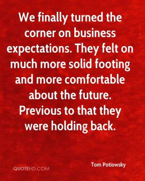 We finally turned the corner on business expectations. They felt on much more solid footing and more comfortable about the future. Previous to that they were holding back.