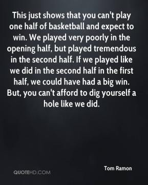 Tom Ramon  - This just shows that you can't play one half of basketball and expect to win. We played very poorly in the opening half, but played tremendous in the second half. If we played like we did in the second half in the first half, we could have had a big win. But, you can't afford to dig yourself a hole like we did.