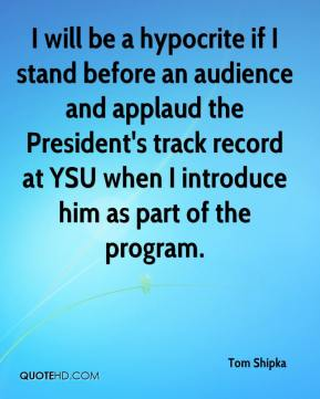 Tom Shipka  - I will be a hypocrite if I stand before an audience and applaud the President's track record at YSU when I introduce him as part of the program.