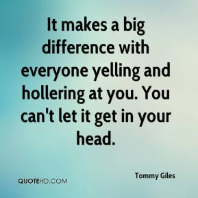 Tommy Giles  - It makes a big difference with everyone yelling and hollering at you. You can't let it get in your head.