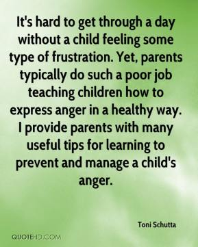 Toni Schutta  - It's hard to get through a day without a child feeling some type of frustration. Yet, parents typically do such a poor job teaching children how to express anger in a healthy way. I provide parents with many useful tips for learning to prevent and manage a child's anger.