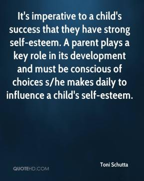 Toni Schutta  - It's imperative to a child's success that they have strong self-esteem. A parent plays a key role in its development and must be conscious of choices s/he makes daily to influence a child's self-esteem.