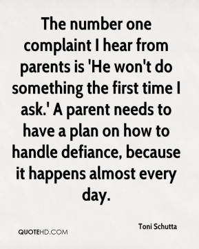 Toni Schutta  - The number one complaint I hear from parents is 'He won't do something the first time I ask.' A parent needs to have a plan on how to handle defiance, because it happens almost every day.