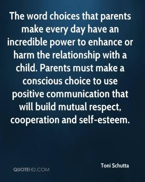 The word choices that parents make every day have an incredible power to enhance or harm the relationship with a child. Parents must make a conscious choice to use positive communication that will build mutual respect, cooperation and self-esteem.