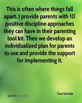 Toni Schutta  - This is often where things fall apart. I provide parents with 10 positive discipline approaches they can have in their parenting tool kit. Then we develop an individualized plan for parents to use and provide the support for implementing it.