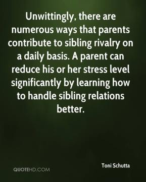 Toni Schutta  - Unwittingly, there are numerous ways that parents contribute to sibling rivalry on a daily basis. A parent can reduce his or her stress level significantly by learning how to handle sibling relations better.
